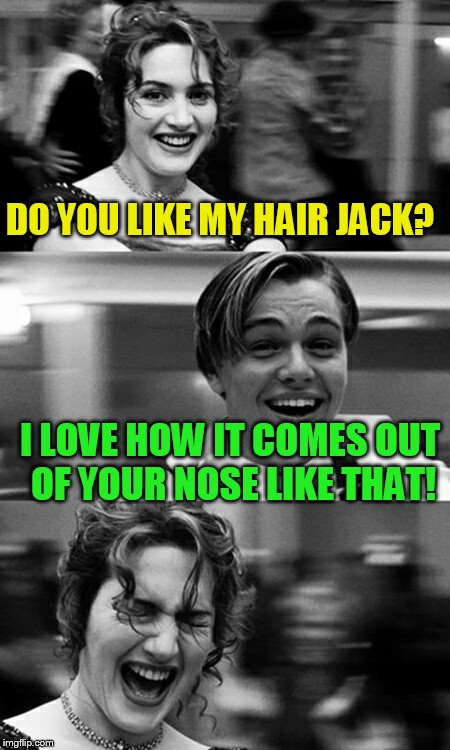 DO YOU LIKE MY HAIR JACK? I LOVE HOW IT COMES OUT OF YOUR NOSE LIKE THAT! | image tagged in leonardo dicaprio and kate winslet template puns | made w/ Imgflip meme maker