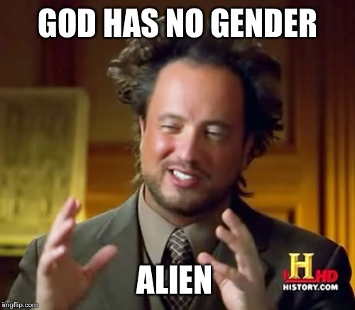 Ancient Aliens Meme | GOD HAS NO GENDER ALIEN | image tagged in memes,ancient aliens | made w/ Imgflip meme maker