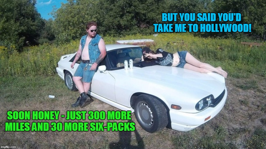 BUT YOU SAID YOU'D TAKE ME TO HOLLYWOOD! SOON HONEY - JUST 300 MORE MILES AND 30 MORE SIX-PACKS | made w/ Imgflip meme maker