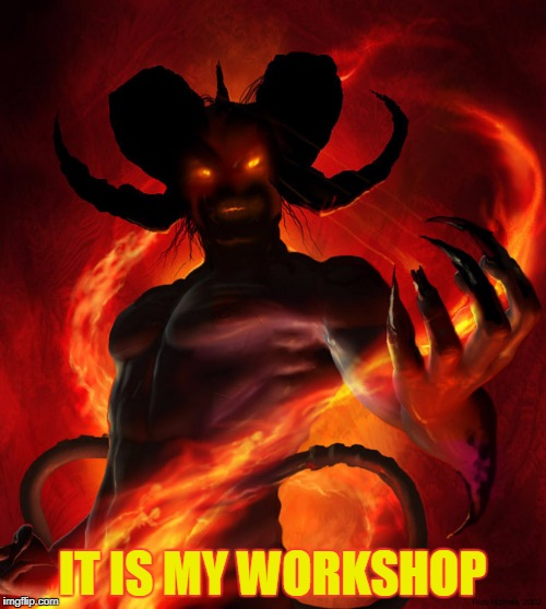 IT IS MY WORKSHOP | made w/ Imgflip meme maker