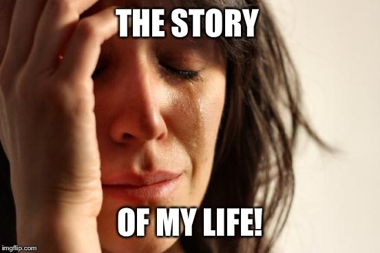 First World Problems Meme | THE STORY OF MY LIFE! | image tagged in memes,first world problems | made w/ Imgflip meme maker