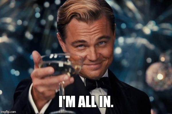 Leonardo Dicaprio Cheers Meme | I'M ALL IN. | image tagged in memes,leonardo dicaprio cheers | made w/ Imgflip meme maker