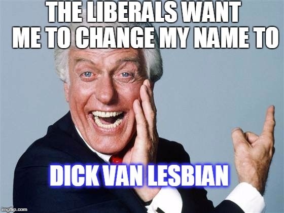 THE LIBERALS WANT ME TO CHANGE MY NAME TO DICK VAN LESBIAN | image tagged in dick van dyke | made w/ Imgflip meme maker