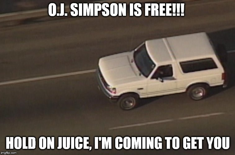 O.J. SIMPSON IS FREE!!! HOLD ON JUICE, I'M COMING TO GET YOU | image tagged in bronco | made w/ Imgflip meme maker