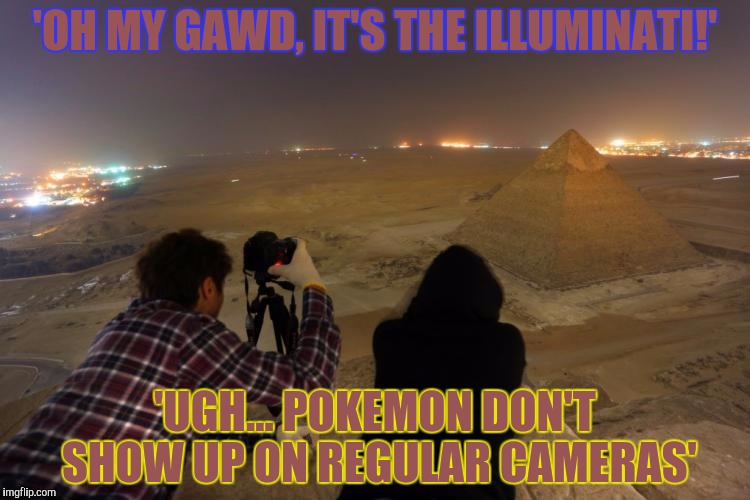 'OH MY GAWD, IT'S THE ILLUMINATI!' 'UGH... POKEMON DON'T SHOW UP ON REGULAR CAMERAS' | made w/ Imgflip meme maker