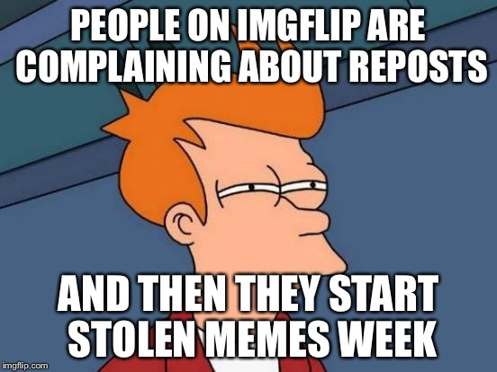 Does anybody else see the hypocrisy? | PEOPLE ON IMGFLIP ARE COMPLAINING ABOUT REPOSTS AND THEN THEY START STOLEN MEMES WEEK | image tagged in memes,futurama fry | made w/ Imgflip meme maker