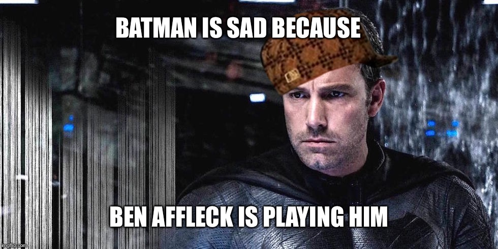 BATMAN IS SAD BECAUSE BEN AFFLECK IS PLAYING HIM | made w/ Imgflip meme maker