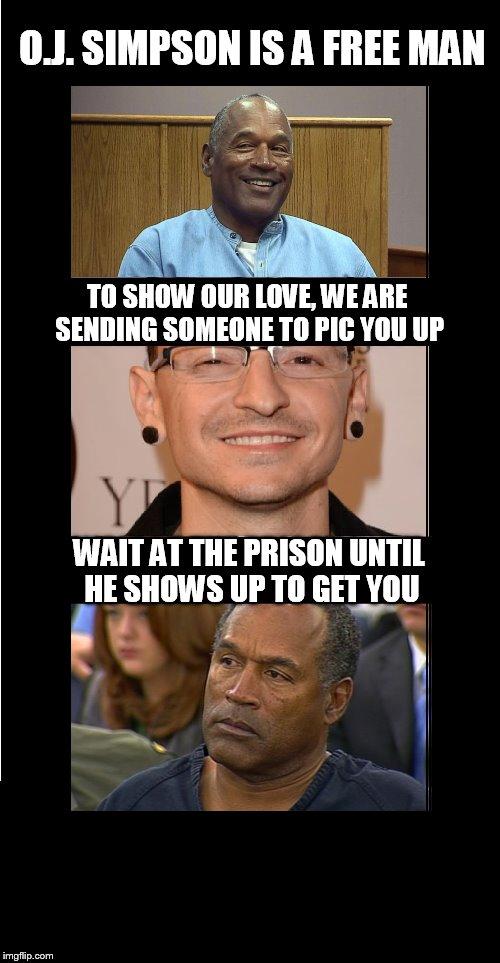 OJ is loose | O.J. SIMPSON IS A FREE MAN WAIT AT THE PRISON UNTIL HE SHOWS UP TO GET YOU TO SHOW OUR LOVE, WE ARE SENDING SOMEONE TO PIC YOU UP | image tagged in oj | made w/ Imgflip meme maker