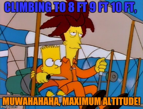 CLIMBING TO 8 FT 9 FT 10 FT, MUWAHAHAHA, MAXIMUM ALTITUDE! | made w/ Imgflip meme maker