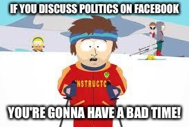 south park | IF YOU DISCUSS POLITICS ON FACEBOOK YOU'RE GONNA HAVE A BAD TIME! | image tagged in south park | made w/ Imgflip meme maker