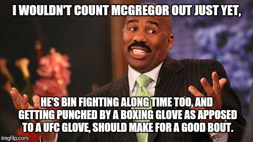 Steve Harvey Meme | I WOULDN'T COUNT MCGREGOR OUT JUST YET, HE'S BIN FIGHTING ALONG TIME TOO, AND GETTING PUNCHED BY A BOXING GLOVE AS APPOSED TO A UFC GLOVE, S | image tagged in memes,steve harvey | made w/ Imgflip meme maker