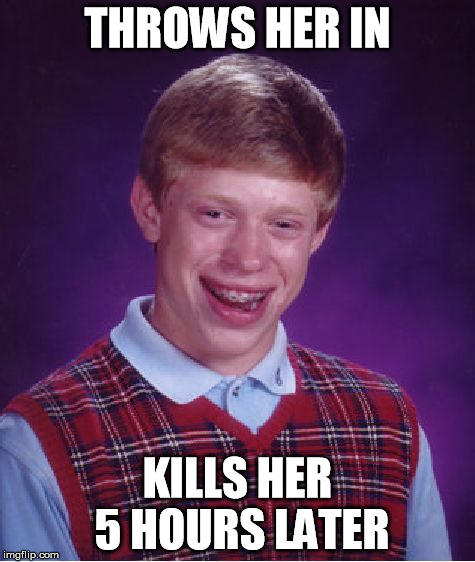 THROWS HER IN KILLS HER 5 HOURS LATER | image tagged in memes,bad luck brian | made w/ Imgflip meme maker