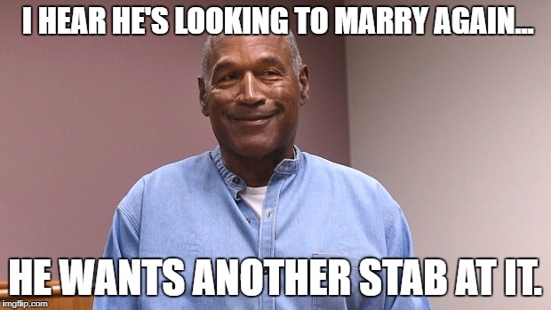Goals... | I HEAR HE'S LOOKING TO MARRY AGAIN... HE WANTS ANOTHER STAB AT IT. | image tagged in oj parole win,oj simpson smiling,oj simpson | made w/ Imgflip meme maker