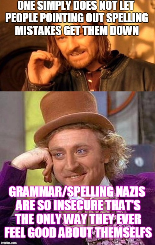 ONE SIMPLY DOES NOT LET PEOPLE POINTING OUT SPELLING MISTAKES GET THEM DOWN GRAMMAR/SPELLING NAZIS ARE SO INSECURE THAT'S THE ONLY WAY THEY  | made w/ Imgflip meme maker