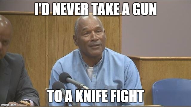 I'D NEVER TAKE A GUN TO A KNIFE FIGHT | image tagged in the juice is loose | made w/ Imgflip meme maker