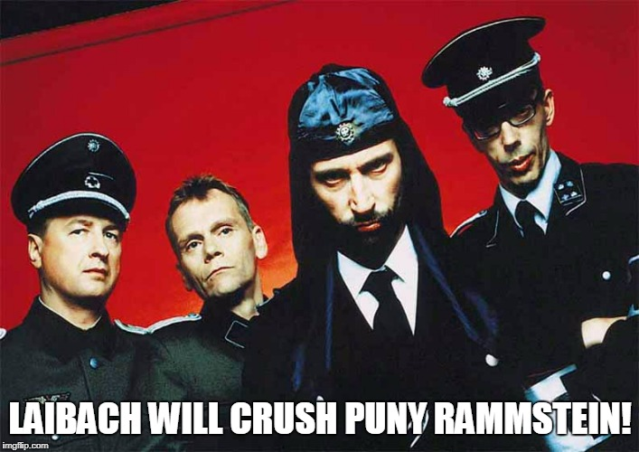 LAIBACH WILL CRUSH PUNY RAMMSTEIN! | made w/ Imgflip meme maker