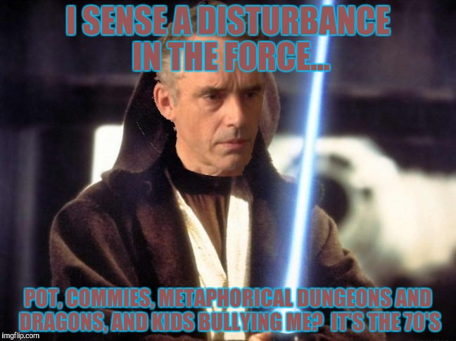 I SENSE A DISTURBANCE IN THE FORCE... POT, COMMIES, METAPHORICAL DUNGEONS AND DRAGONS, AND KIDS BULLYING ME?  IT'S THE 70'S | made w/ Imgflip meme maker