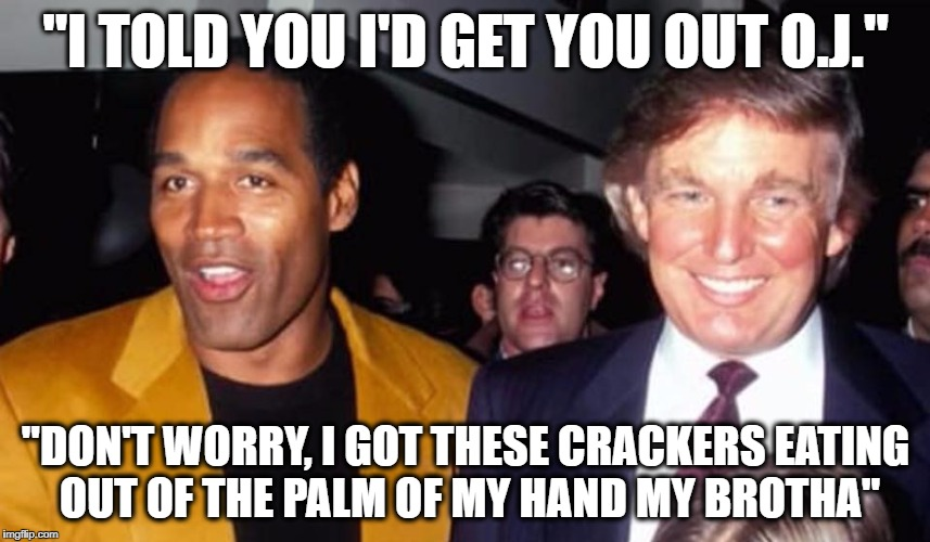 "OJ TRUMP | ""I TOLD YOU I'D GET YOU OUT O.J."" ""DON'T WORRY, I GOT THESE CRACKERS EATING OUT OF THE PALM OF MY HAND MY BROTHA"" 
