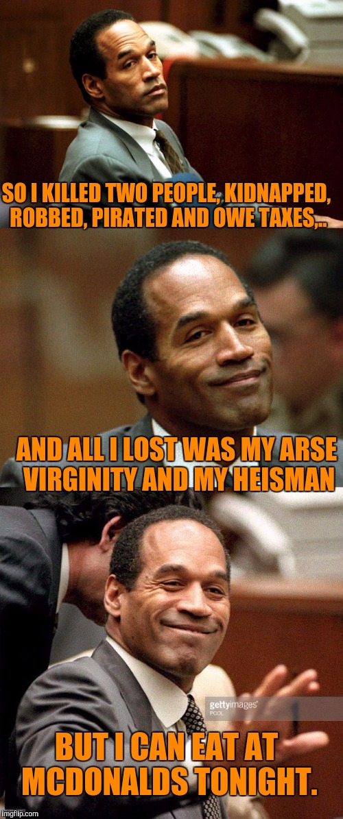 The Juice is loose. What a world we live in, now THAT guy has lived a full life.  | SO I KILLED TWO PEOPLE, KIDNAPPED, ROBBED, PIRATED AND OWE TAXES,.. AND ALL I LOST WAS MY ARSE VIRGINITY AND MY HEISMAN BUT I CAN EAT AT MCD | image tagged in bad joke oj simpson,sewmyeyesshut,juice is loose,funny memes | made w/ Imgflip meme maker