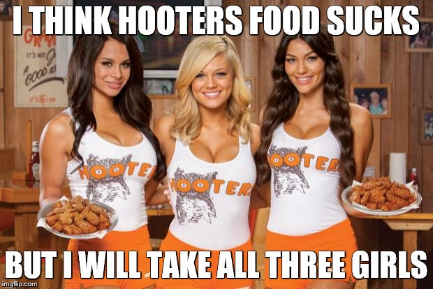 Hooters Girls | I THINK HOOTERS FOOD SUCKS BUT I WILL TAKE ALL THREE GIRLS | image tagged in hooters girls | made w/ Imgflip meme maker