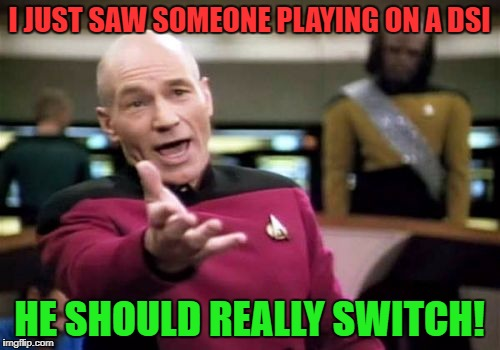 Picard Wtf Meme | I JUST SAW SOMEONE PLAYING ON A DSI HE SHOULD REALLY SWITCH! | image tagged in memes,picard wtf | made w/ Imgflip meme maker