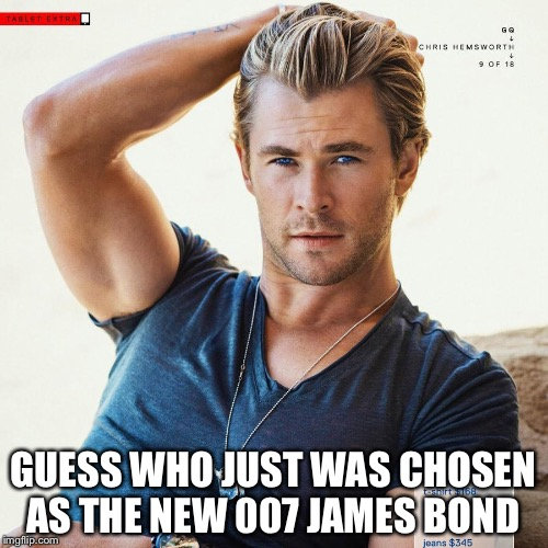 GUESS WHO JUST WAS CHOSEN AS THE NEW 007 JAMES BOND | image tagged in chris hems worth | made w/ Imgflip meme maker