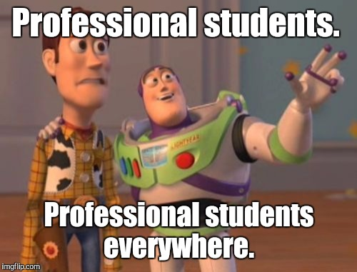 X, X Everywhere Meme | Professional students. Professional students everywhere. | image tagged in memes,x,x everywhere,x x everywhere | made w/ Imgflip meme maker