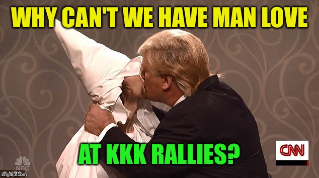 WHY CAN'T WE HAVE MAN LOVE AT KKK RALLIES? | made w/ Imgflip meme maker