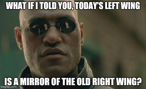 Matrix Morpheus Meme | WHAT IF I TOLD YOU, TODAY'S LEFT WING IS A MIRROR OF THE OLD RIGHT WING? | image tagged in memes,matrix morpheus | made w/ Imgflip meme maker