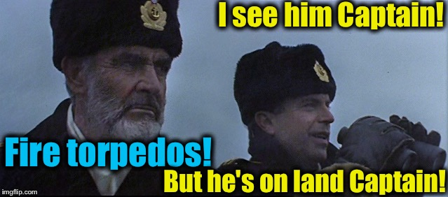 I see him Captain! Fire torpedos! But he's on land Captain! | made w/ Imgflip meme maker
