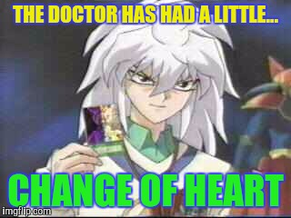 THE DOCTOR HAS HAD A LITTLE... CHANGE OF HEART | made w/ Imgflip meme maker