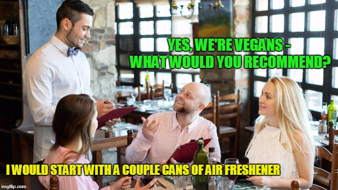and a table downwind (thanks to petiaa for an original meme that directly inspired this one) | YES, WE'RE VEGANS - WHAT WOULD YOU RECOMMEND? I WOULD START WITH A COUPLE CANS OF AIR FRESHENER | image tagged in memes,vegan,restaurant,waiter | made w/ Imgflip meme maker