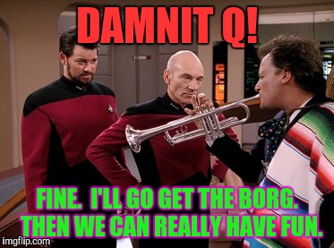 DAMNIT Q! FINE.  I'LL GO GET THE BORG.  THEN WE CAN REALLY HAVE FUN. | made w/ Imgflip meme maker