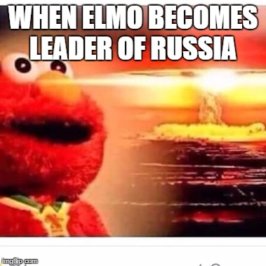 WHEN ELMO BECOMES LEADER OF RUSSIA | image tagged in elmo nuke | made w/ Imgflip meme maker