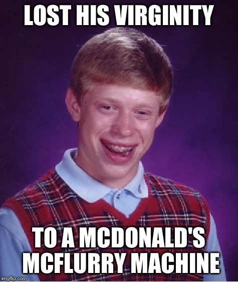Bad Luck Brian Meme | LOST HIS VIRGINITY TO A MCDONALD'S MCFLURRY MACHINE | image tagged in memes,bad luck brian | made w/ Imgflip meme maker