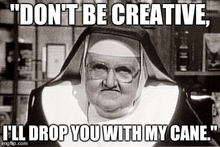 "Frowning Nun | ""DON'T BE CREATIVE, I'LL DROP YOU WITH MY CANE."" 