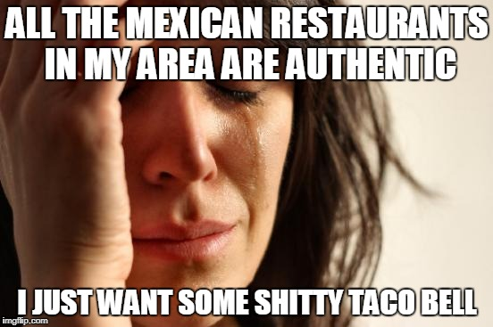 First World Problems Meme | ALL THE MEXICAN RESTAURANTS IN MY AREA ARE AUTHENTIC I JUST WANT SOME SHITTY TACO BELL | image tagged in memes,first world problems,AdviceAnimals | made w/ Imgflip meme maker