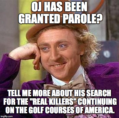 "The Juice has a screw loose. | OJ HAS BEEN GRANTED PAROLE? TELL ME MORE ABOUT HIS SEARCH FOR THE ""REAL KILLERS"" CONTINUING ON THE GOLF COURSES OF AMERICA. 