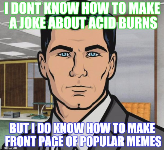Archer Meme | I DONT KNOW HOW TO MAKE A JOKE ABOUT ACID BURNS BUT I DO KNOW HOW TO MAKE FRONT PAGE OF POPULAR MEMES | image tagged in memes,archer | made w/ Imgflip meme maker