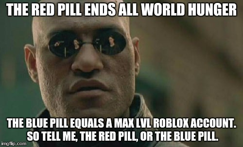 Matrix Morpheus Meme | THE RED PILL ENDS ALL WORLD HUNGER THE BLUE PILL EQUALS A MAX LVL ROBLOX ACCOUNT. SO TELL ME, THE RED PILL, OR THE BLUE PILL. | image tagged in memes,matrix morpheus | made w/ Imgflip meme maker