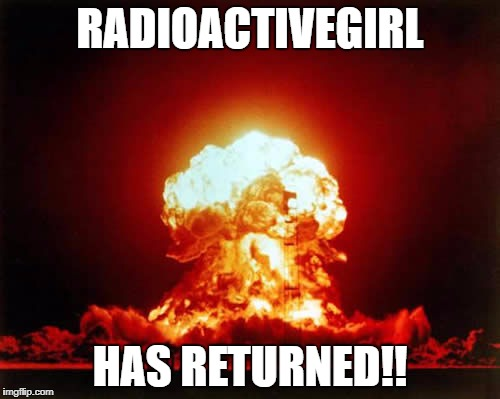 Nuclear Explosion | RADIOACTIVEGIRL HAS RETURNED!! | image tagged in memes,nuclear explosion | made w/ Imgflip meme maker