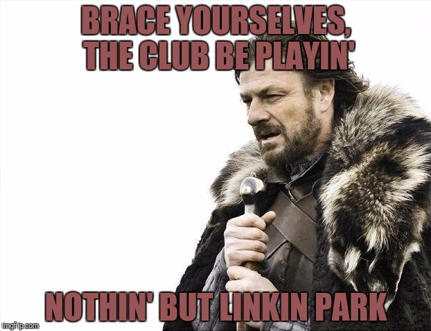 Brace Yourselves X is Coming Meme | BRACE YOURSELVES, THE CLUB BE PLAYIN' NOTHIN' BUT LINKIN PARK | image tagged in memes,brace yourselves x is coming | made w/ Imgflip meme maker