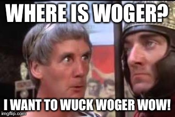 Welease Woger | WHERE IS WOGER? I WANT TO WUCK WOGER WOW! | image tagged in welease woger | made w/ Imgflip meme maker