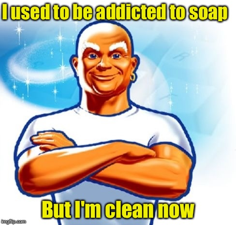 Mr Clean | I used to be addicted to soap But I'm clean now | image tagged in memes,addiction,mr clean,puns | made w/ Imgflip meme maker