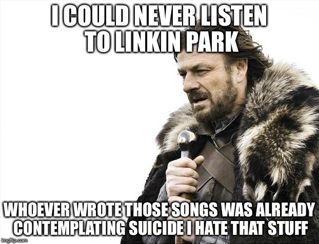 Brace Yourselves X is Coming Meme | I COULD NEVER LISTEN TO LINKIN PARK WHOEVER WROTE THOSE SONGS WAS ALREADY CONTEMPLATING SUICIDE I HATE THAT STUFF | image tagged in memes,brace yourselves x is coming | made w/ Imgflip meme maker