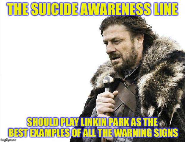 Brace Yourselves X is Coming Meme | THE SUICIDE AWARENESS LINE SHOULD PLAY LINKIN PARK AS THE BEST EXAMPLES OF ALL THE WARNING SIGNS | image tagged in memes,brace yourselves x is coming | made w/ Imgflip meme maker