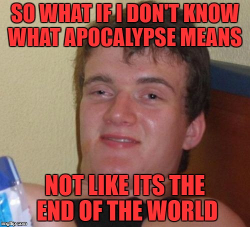 10 Guy Meme | SO WHAT IF I DON'T KNOW WHAT APOCALYPSE MEANS NOT LIKE ITS THE END OF THE WORLD | image tagged in memes,10 guy | made w/ Imgflip meme maker