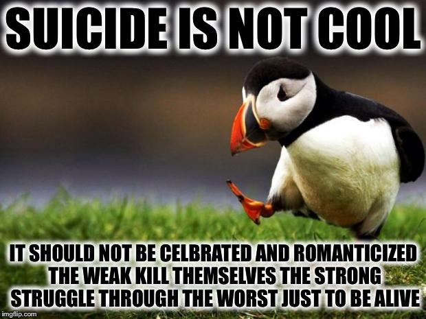 Unpopular Opinion Puffin Meme | SUICIDE IS NOT COOL IT SHOULD NOT BE CELBRATED AND ROMANTICIZED THE WEAK KILL THEMSELVES THE STRONG STRUGGLE THROUGH THE WORST JUST TO BE AL | image tagged in memes,unpopular opinion puffin | made w/ Imgflip meme maker