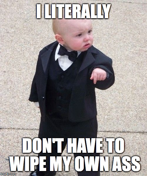 Baby Godfather Meme | I LITERALLY DON'T HAVE TO WIPE MY OWN ASS | image tagged in memes,baby godfather | made w/ Imgflip meme maker