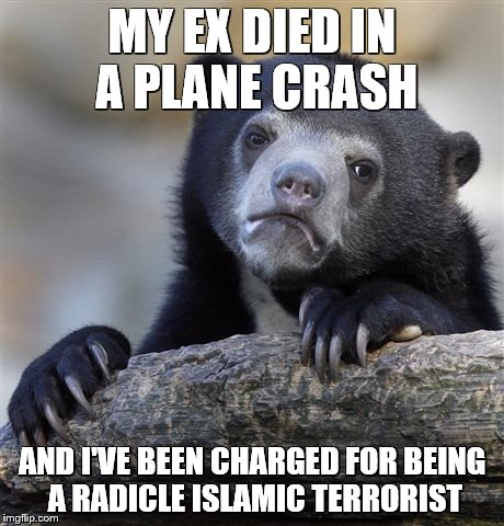 Confession Bear Meme | MY EX DIED IN A PLANE CRASH AND I'VE BEEN CHARGED FOR BEING A RADICLE ISLAMIC TERRORIST | image tagged in memes,confession bear | made w/ Imgflip meme maker